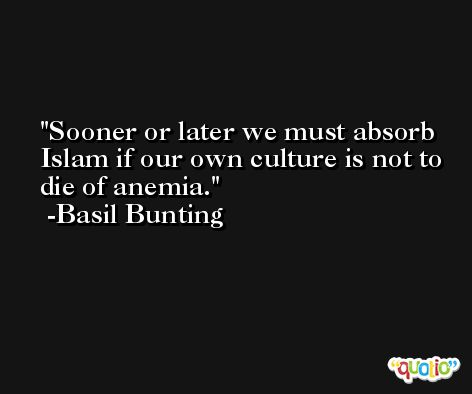 Sooner or later we must absorb Islam if our own culture is not to die of anemia. -Basil Bunting