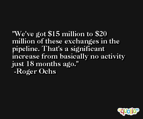 We've got $15 million to $20 million of these exchanges in the pipeline. That's a significant increase from basically no activity just 18 months ago. -Roger Ochs
