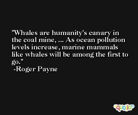 Whales are humanity's canary in the coal mine, ... As ocean pollution levels increase, marine mammals like whales will be among the first to go. -Roger Payne