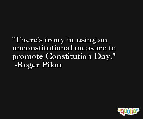 There's irony in using an unconstitutional measure to promote Constitution Day. -Roger Pilon