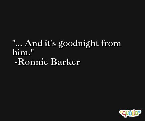 ... And it's goodnight from him. -Ronnie Barker