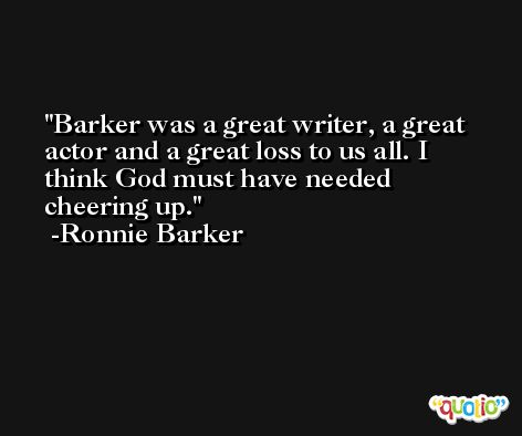 Barker was a great writer, a great actor and a great loss to us all. I think God must have needed cheering up. -Ronnie Barker