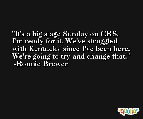 It's a big stage Sunday on CBS. I'm ready for it. We've struggled with Kentucky since I've been here. We're going to try and change that. -Ronnie Brewer