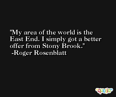 My area of the world is the East End. I simply got a better offer from Stony Brook. -Roger Rosenblatt