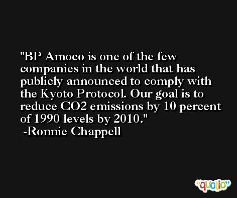 BP Amoco is one of the few companies in the world that has publicly announced to comply with the Kyoto Protocol. Our goal is to reduce CO2 emissions by 10 percent of 1990 levels by 2010. -Ronnie Chappell
