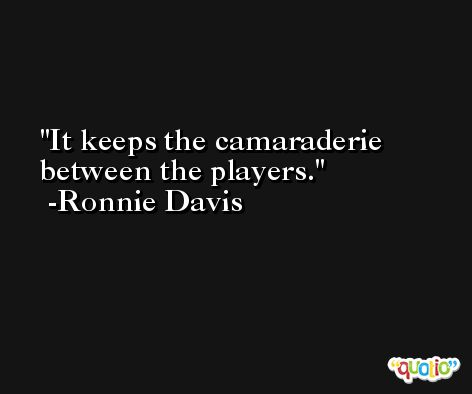 It keeps the camaraderie between the players. -Ronnie Davis