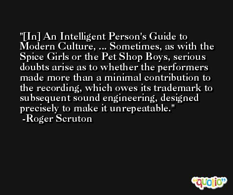 [In] An Intelligent Person's Guide to Modern Culture, ... Sometimes, as with the Spice Girls or the Pet Shop Boys, serious doubts arise as to whether the performers made more than a minimal contribution to the recording, which owes its trademark to subsequent sound engineering, designed precisely to make it unrepeatable. -Roger Scruton