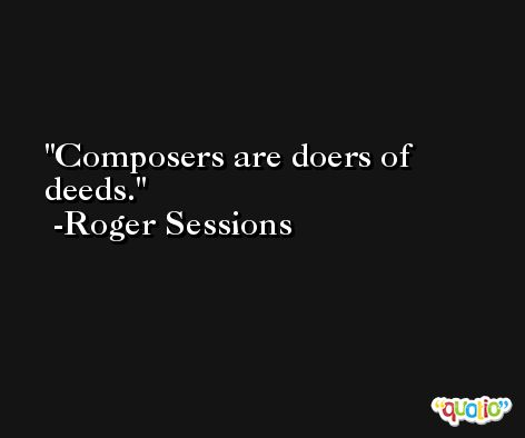 Composers are doers of deeds. -Roger Sessions