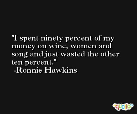 I spent ninety percent of my money on wine, women and song and just wasted the other ten percent. -Ronnie Hawkins