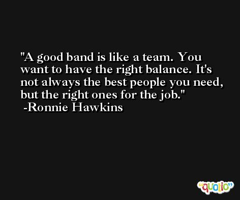 A good band is like a team. You want to have the right balance. It's not always the best people you need, but the right ones for the job. -Ronnie Hawkins