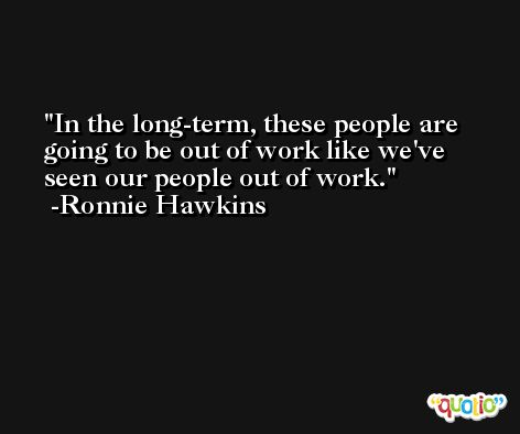 In the long-term, these people are going to be out of work like we've seen our people out of work. -Ronnie Hawkins