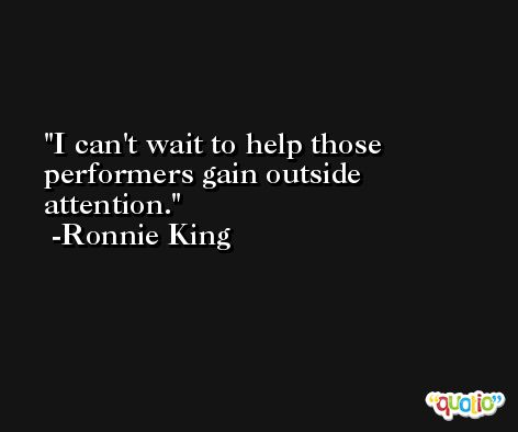 I can't wait to help those performers gain outside attention. -Ronnie King