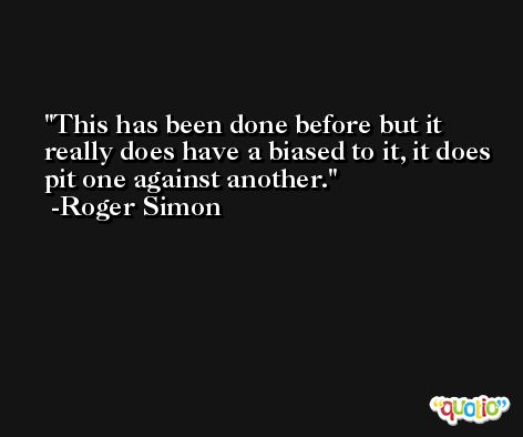This has been done before but it really does have a biased to it, it does pit one against another. -Roger Simon