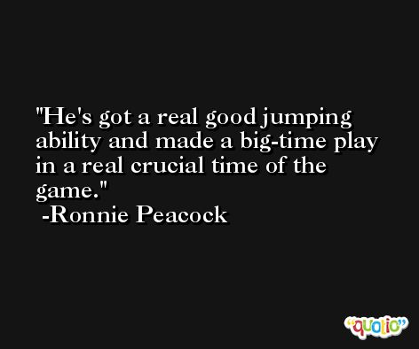 He's got a real good jumping ability and made a big-time play in a real crucial time of the game. -Ronnie Peacock