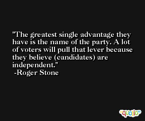 The greatest single advantage they have is the name of the party. A lot of voters will pull that lever because they believe (candidates) are independent. -Roger Stone