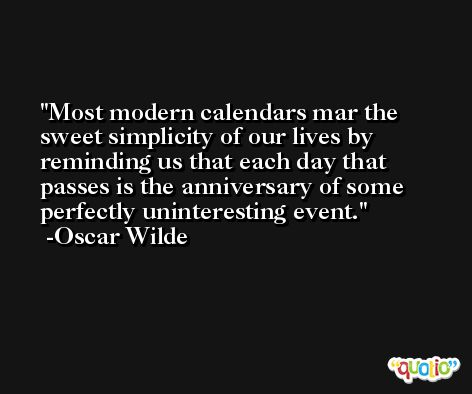 Most modern calendars mar the sweet simplicity of our lives by reminding us that each day that passes is the anniversary of some perfectly uninteresting event. -Oscar Wilde