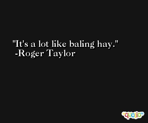 It's a lot like baling hay. -Roger Taylor