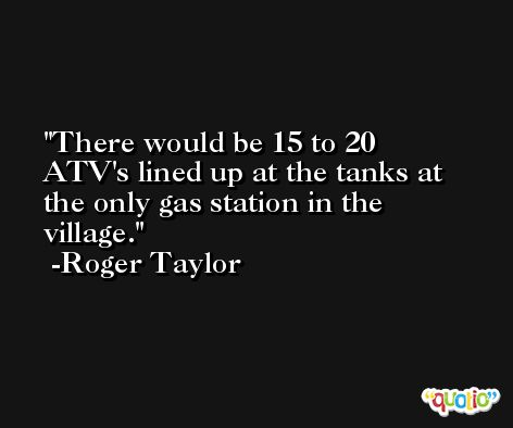 There would be 15 to 20 ATV's lined up at the tanks at the only gas station in the village. -Roger Taylor