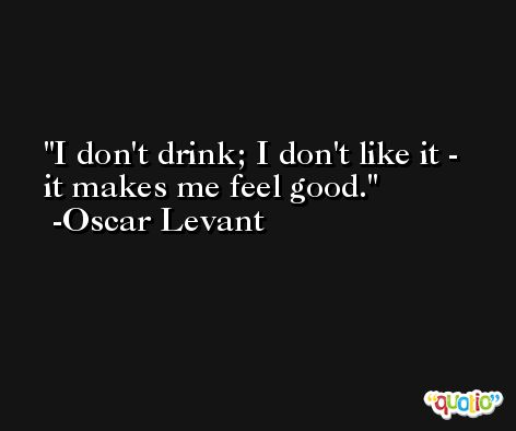 I don't drink; I don't like it - it makes me feel good. -Oscar Levant