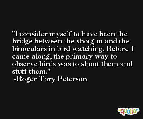 I consider myself to have been the bridge between the shotgun and the binoculars in bird watching. Before I came along, the primary way to observe birds was to shoot them and stuff them. -Roger Tory Peterson