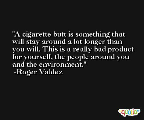 A cigarette butt is something that will stay around a lot longer than you will. This is a really bad product for yourself, the people around you and the environment. -Roger Valdez
