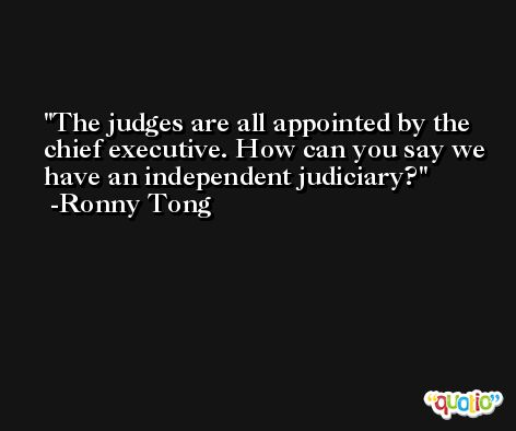 The judges are all appointed by the chief executive. How can you say we have an independent judiciary? -Ronny Tong