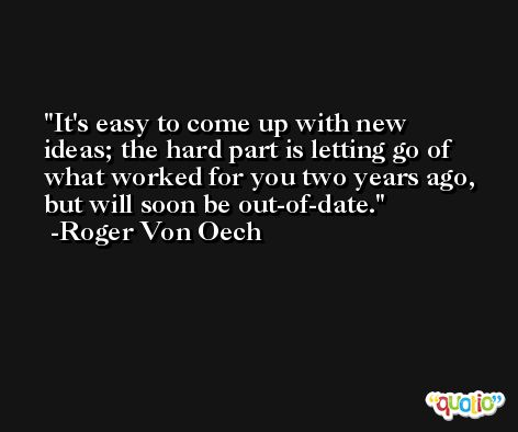 It's easy to come up with new ideas; the hard part is letting go of what worked for you two years ago, but will soon be out-of-date. -Roger Von Oech
