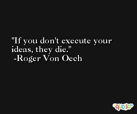 If you don't execute your ideas, they die. -Roger Von Oech