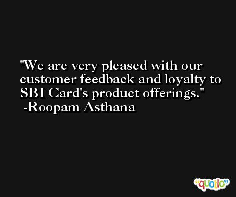 We are very pleased with our customer feedback and loyalty to SBI Card's product offerings. -Roopam Asthana