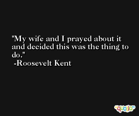 My wife and I prayed about it and decided this was the thing to do. -Roosevelt Kent