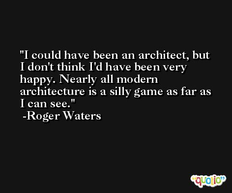 I could have been an architect, but I don't think I'd have been very happy. Nearly all modern architecture is a silly game as far as I can see. -Roger Waters