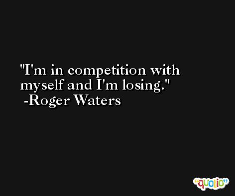 I'm in competition with myself and I'm losing. -Roger Waters