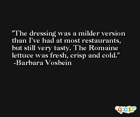 The dressing was a milder version than I've had at most restaurants, but still very tasty. The Romaine lettuce was fresh, crisp and cold. -Barbara Vosbein