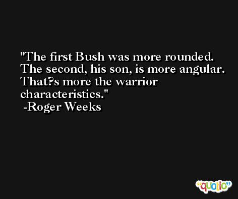 The first Bush was more rounded. The second, his son, is more angular. That?s more the warrior characteristics. -Roger Weeks