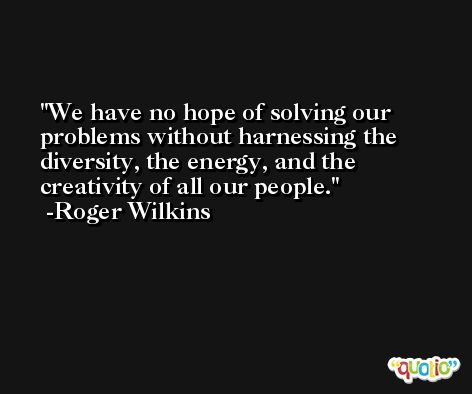 We have no hope of solving our problems without harnessing the diversity, the energy, and the creativity of all our people. -Roger Wilkins