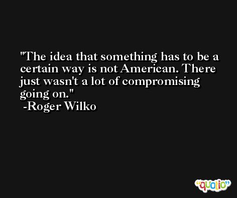The idea that something has to be a certain way is not American. There just wasn't a lot of compromising going on. -Roger Wilko
