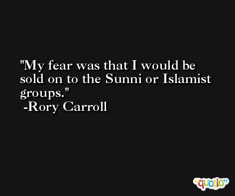 My fear was that I would be sold on to the Sunni or Islamist groups. -Rory Carroll