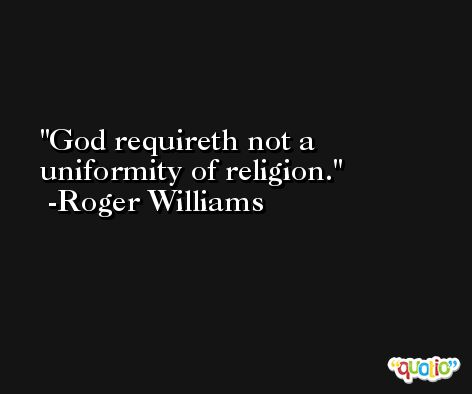 God requireth not a uniformity of religion. -Roger Williams