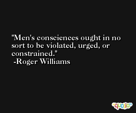 Men's consciences ought in no sort to be violated, urged, or constrained. -Roger Williams