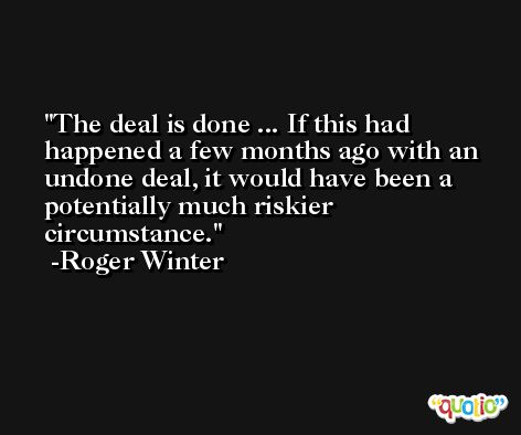 The deal is done ... If this had happened a few months ago with an undone deal, it would have been a potentially much riskier circumstance. -Roger Winter