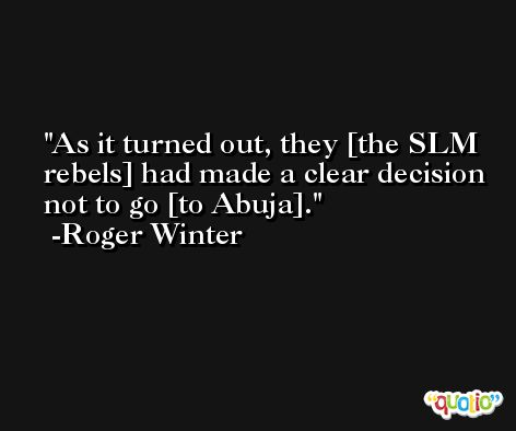 As it turned out, they [the SLM rebels] had made a clear decision not to go [to Abuja]. -Roger Winter