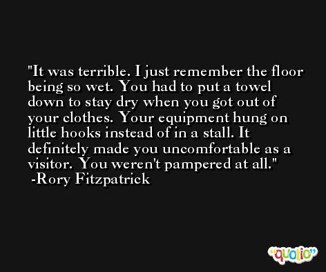 It was terrible. I just remember the floor being so wet. You had to put a towel down to stay dry when you got out of your clothes. Your equipment hung on little hooks instead of in a stall. It definitely made you uncomfortable as a visitor. You weren't pampered at all. -Rory Fitzpatrick
