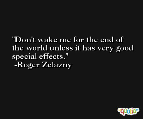 Don't wake me for the end of the world unless it has very good special effects. -Roger Zelazny