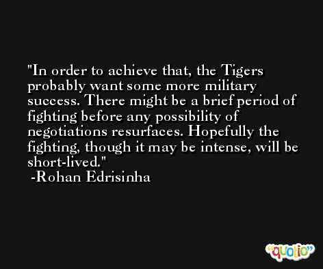 In order to achieve that, the Tigers probably want some more military success. There might be a brief period of fighting before any possibility of negotiations resurfaces. Hopefully the fighting, though it may be intense, will be short-lived. -Rohan Edrisinha