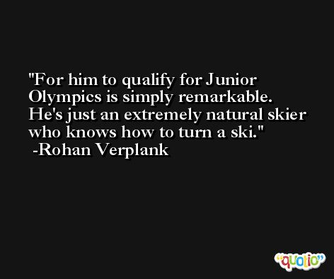 For him to qualify for Junior Olympics is simply remarkable. He's just an extremely natural skier who knows how to turn a ski. -Rohan Verplank