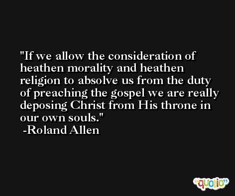 If we allow the consideration of heathen morality and heathen religion to absolve us from the duty of preaching the gospel we are really deposing Christ from His throne in our own souls. -Roland Allen