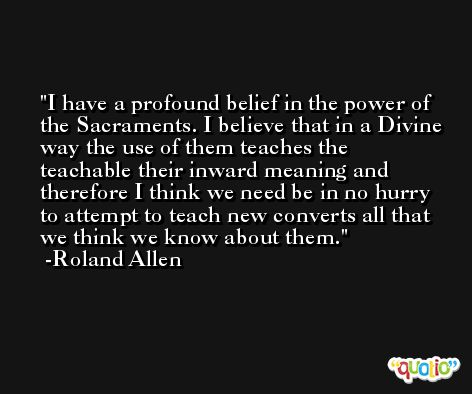 I have a profound belief in the power of the Sacraments. I believe that in a Divine way the use of them teaches the teachable their inward meaning and therefore I think we need be in no hurry to attempt to teach new converts all that we think we know about them. -Roland Allen