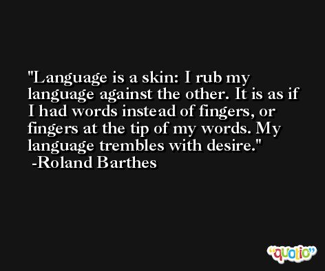 Language is a skin: I rub my language against the other. It is as if I had words instead of fingers, or fingers at the tip of my words. My language trembles with desire. -Roland Barthes