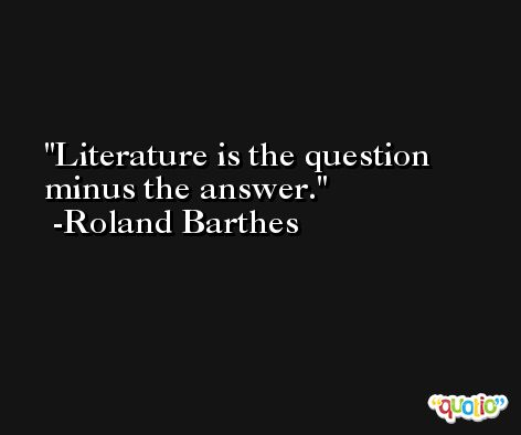 Literature is the question minus the answer. -Roland Barthes