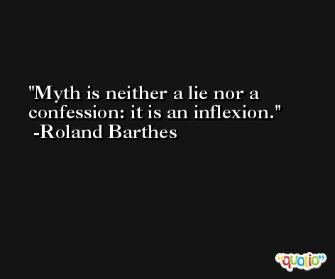 Myth is neither a lie nor a confession: it is an inflexion. -Roland Barthes